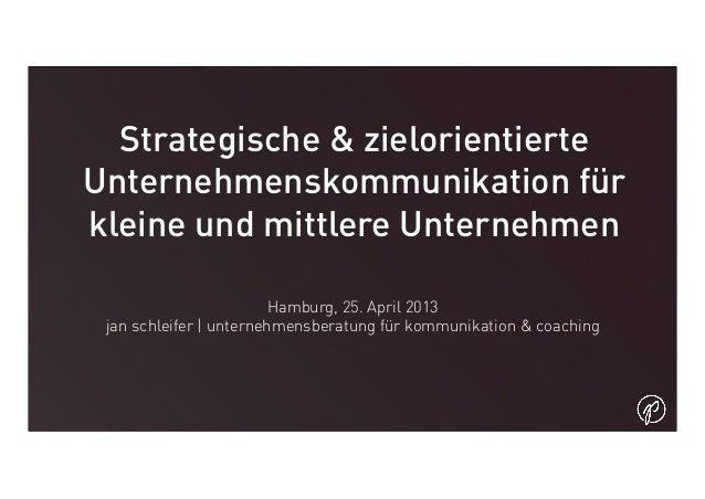 Strategische & zielorientierteUnternehmenskommunikation fürkleine und mittlere UnternehmenHamburg, 25. April 2013jan schle...