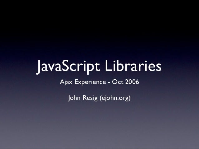 JavaScript Libraries   Ajax Experience - Oct 2006     John Resig (ejohn.org)