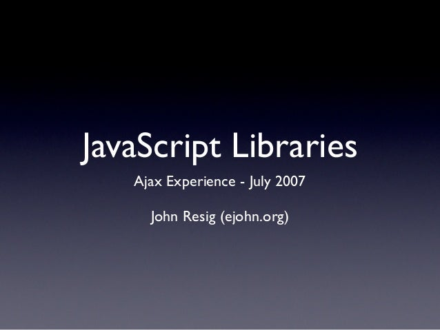 JavaScript Libraries   Ajax Experience - July 2007     John Resig (ejohn.org)