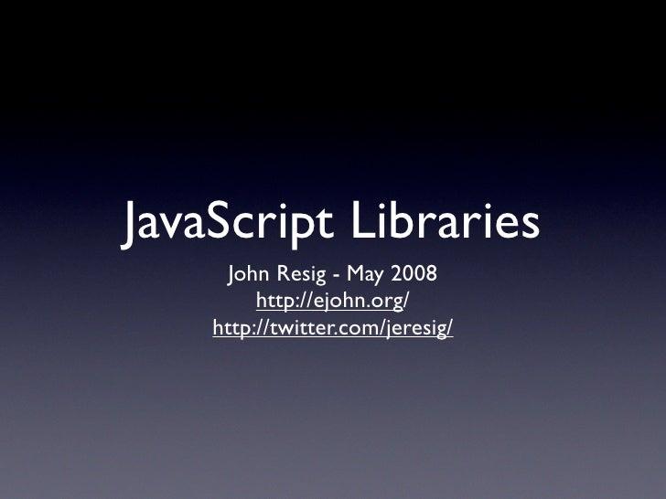 JavaScript Libraries       John Resig - May 2008          http://ejohn.org/     http://twitter.com/jeresig/