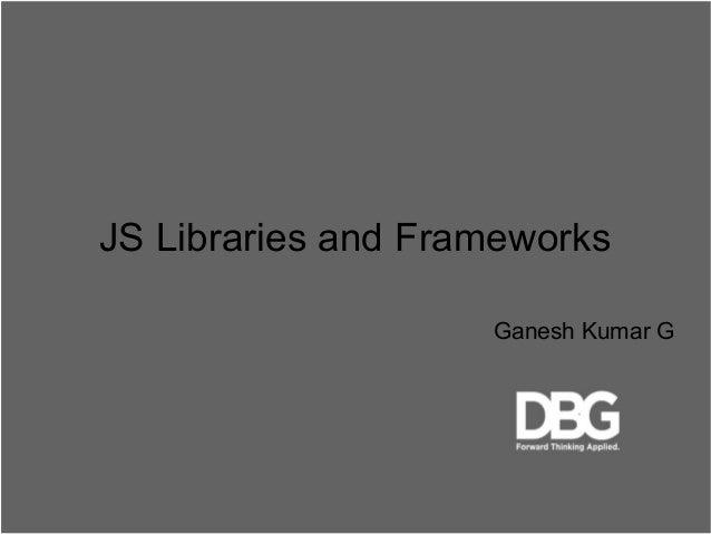 JS Libraries and Frameworks Ganesh Kumar G