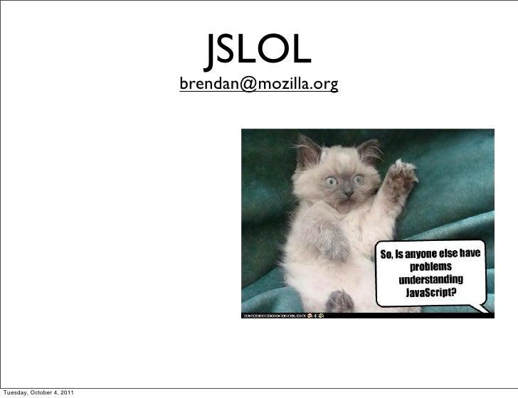 JSLOL                           brendan@mozilla.orgTuesday, October 4, 2011