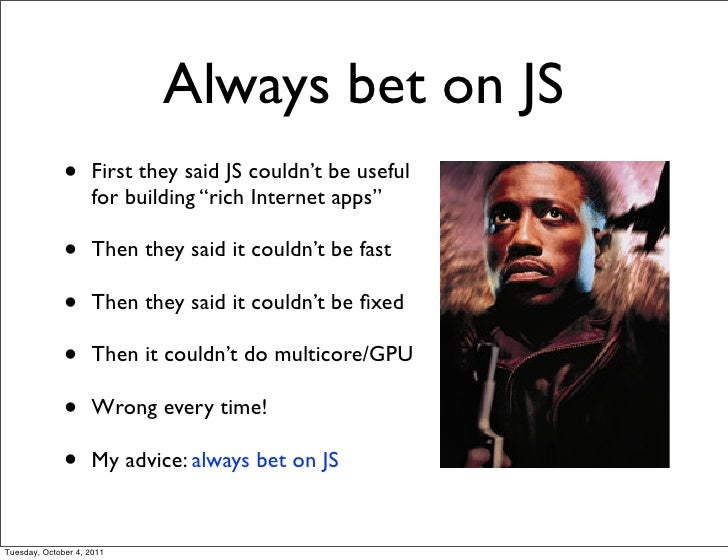 "Always bet on JS              •     First they said JS couldn't be useful                    for building ""rich Internet a..."