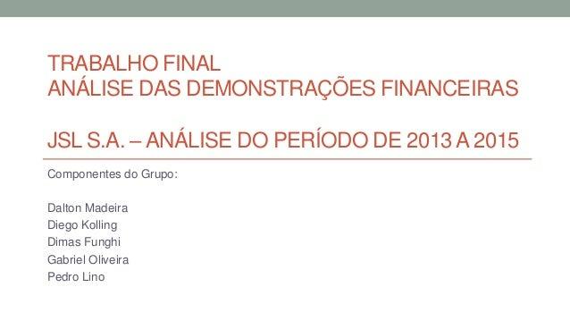 TRABALHO FINAL ANÁLISE DAS DEMONSTRAÇÕES FINANCEIRAS JSL S.A. – ANÁLISE DO PERÍODO DE 2013 A 2015 Componentes do Grupo: Da...