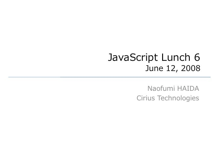 JavaScript Lunch 6        June 12, 2008           Naofumi HAIDA      Cirius Technologies