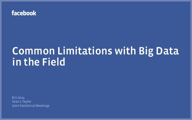 Common Limitations with Big Data in the Field 8/7/2014 Sean J. Taylor Joint Statistical Meetings