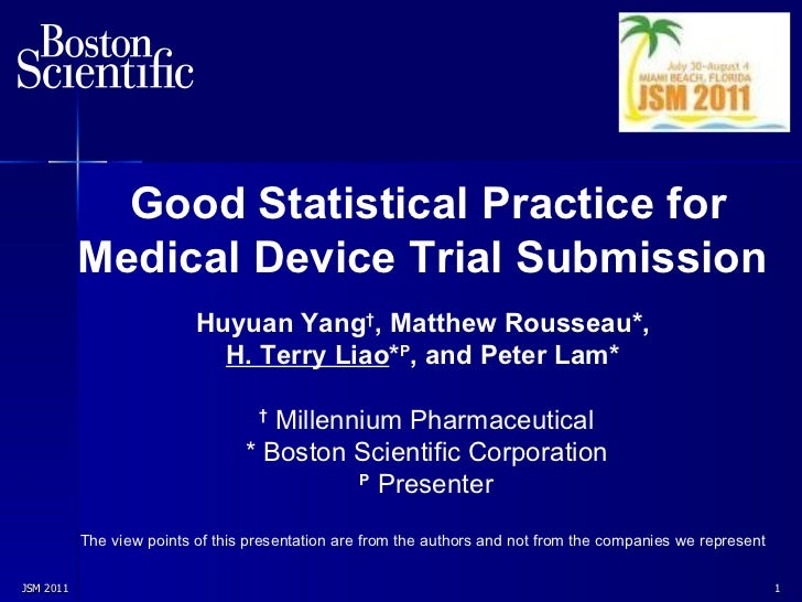 JSM 2011  Good Statistical Practice for Medical Device Trial   Submission   Huyuan Yang † , Matthew  Rousseau* ,   H. Terr...