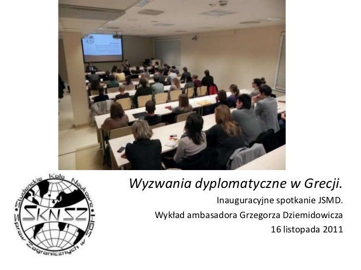 Wyzwania dyplomatyczne w Grecji.                Inauguracyjne spotkanie JSMD.   Wykład ambasadora Grzegorza Dziemidowicza ...