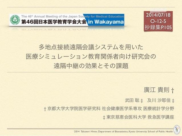 2014 Takanori Hiroe; Department of Biostatistics, Kyoto University School of Public Health 多地点接続遠隔会議システムを用いた! 医療シミュレーション教育...