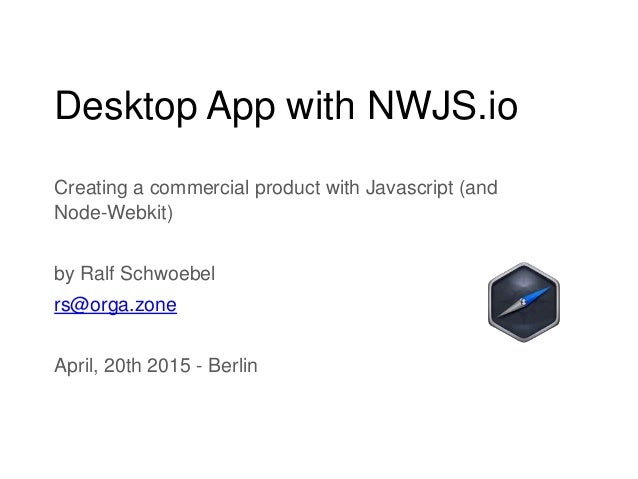 Desktop App with NWJS.io Creating a commercial product with Javascript (and Node-Webkit) by Ralf Schwoebel rs@orga.zone Ap...