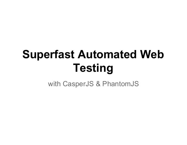 Superfast Automated Web Testing with CasperJS & PhantomJS