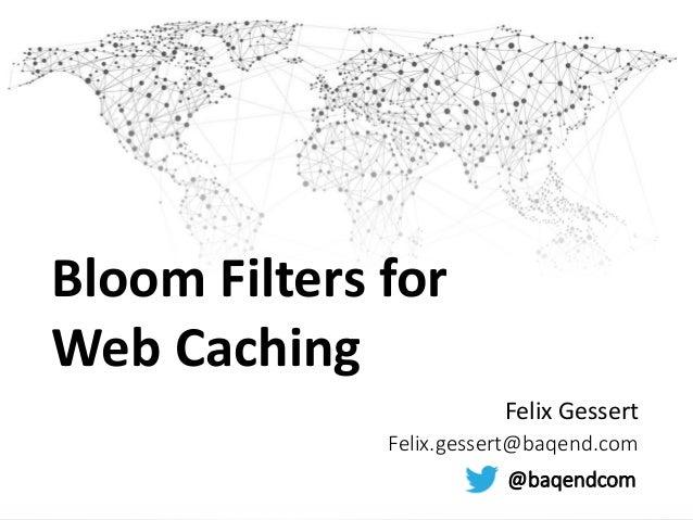 Bloom Filters for Web Caching Felix Gessert Felix.gessert@baqend.com @baqendcom