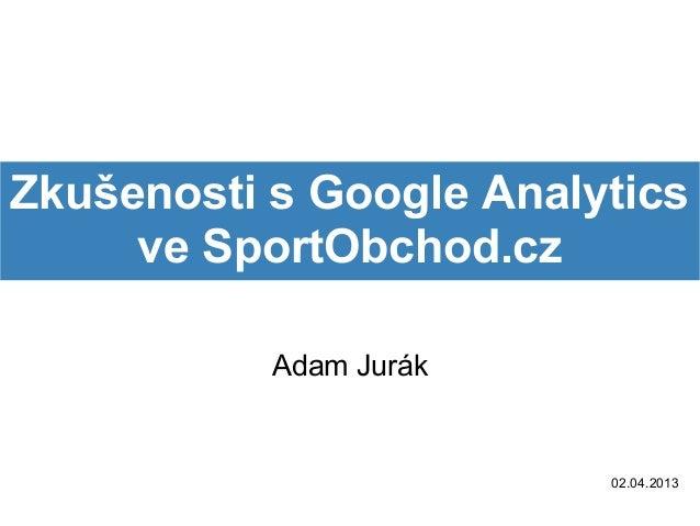 Zkušenosti s Google Analytics     ve SportObchod.cz           Adam Jurák                         02.04.2013