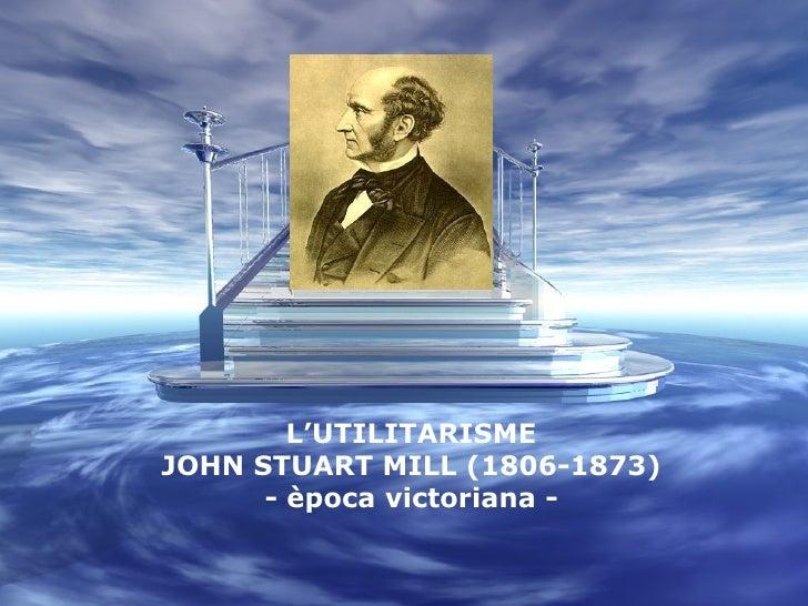 L'UTILITARISME JOHN STUART MILL (1806-1873) - època victoriana -