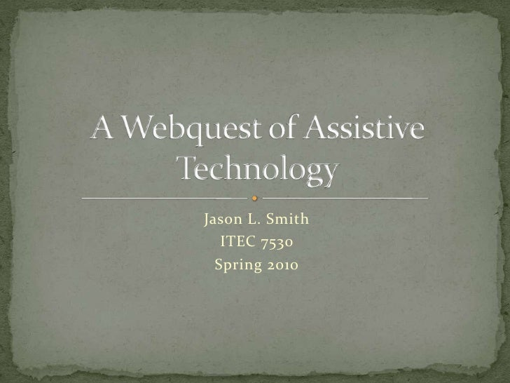 Jason L. Smith<br />ITEC 7530<br />Spring 2010<br />A Webquest of Assistive Technology<br />