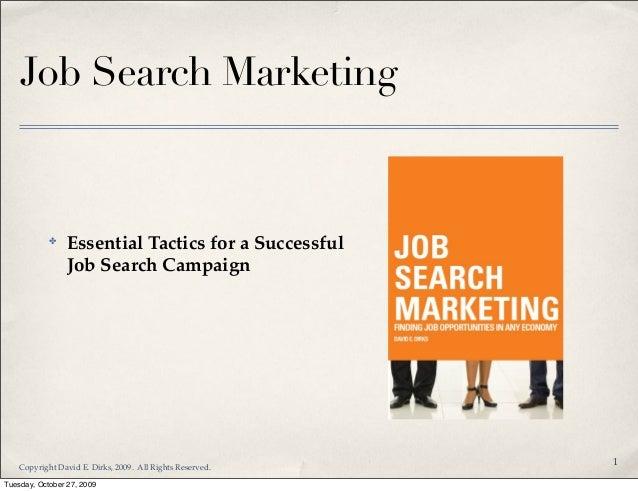 Job Search Marketing ✤ Essential Tactics for a Successful Job Search Campaign 1 Copyright David E. Dirks, 2009. All Rights...