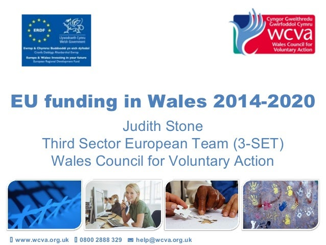 EU funding in Wales 2014-2020Judith StoneThird Sector European Team (3-SET)Wales Council for Voluntary Action www.wcva.or...