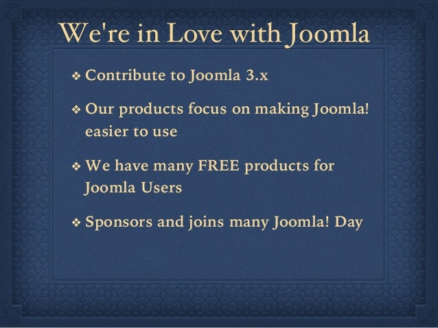 We're in Love with Joomla ❖ Contribute to Joomla 3.x ❖ Our products focus on making Joomla! easier to use ❖ We have man...