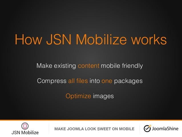 How JSN Mobilize works! Make existing content mobile friendly! Compress all files into one packages! Optimize images!