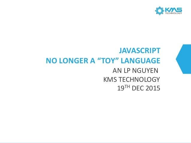 """JAVASCRIPT NO LONGER A """"TOY"""" LANGUAGE AN LP NGUYEN KMS TECHNOLOGY 19TH DEC 2015"""