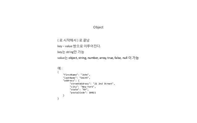 Object { 로 시작해서 } 로 끝남 key – value 쌍으로 이루어진다. key는 string만 가능 value는 object, string, number, array, true, false, null 이 가능...