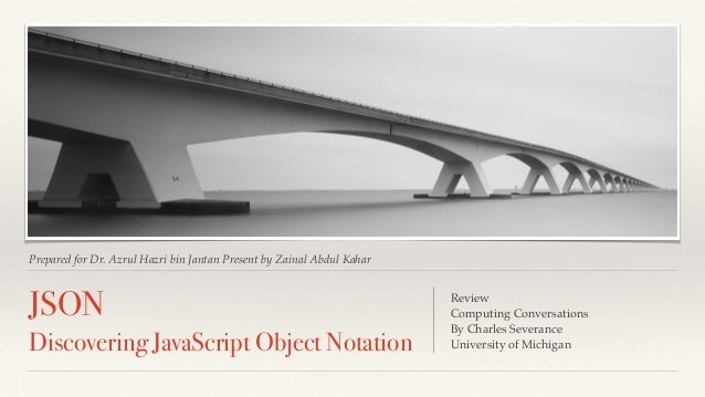 Prepared for Dr. Azrul Hazri bin Jantan Present by Zainal Abdul Kahar JSON Discovering JavaScript Object Notation Review! ...