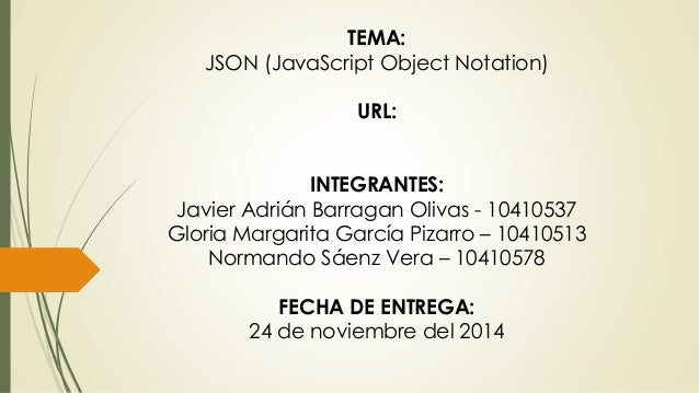 TEMA:  JSON (JavaScript Object Notation)  URL:  INTEGRANTES:  Javier Adrián Barragan Olivas - 10410537  Gloria Margarita G...