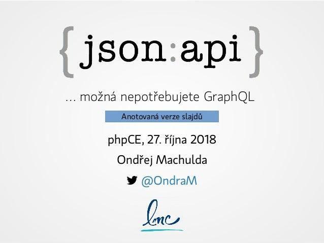 … možná nepotřebujete GraphQL phpCE, 27. října 2018 Ondřej Machulda  @OndraM Anotovaná verze slajdů