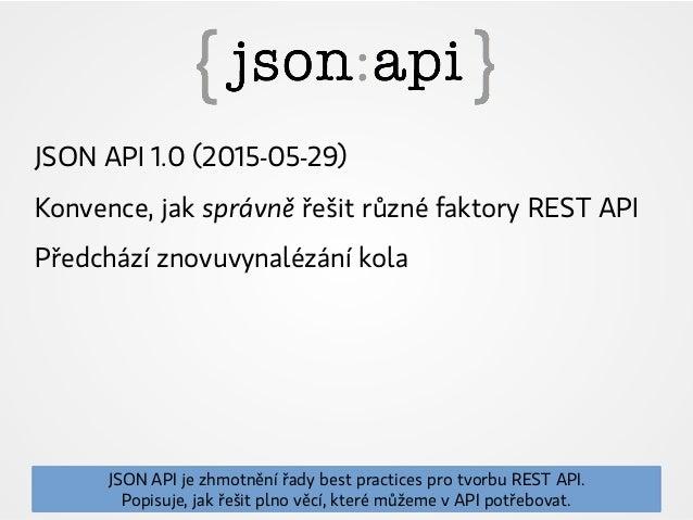 JSON API 1.0 (2015-05-29) Konvence, jak správně řešit různé faktory REST API Předchází znovuvynalézání kola JSON API je zh...