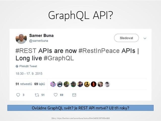GraphQL API? Zdroj: https://twitter.com/samerbuna/status/644548922979954688 Ovládne GraphQL svět? Je REST API mrtvé? Už tř...
