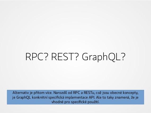 RPC? REST? GraphQL? Alternativ je přitom více. Narozdíl od RPC a RESTu, což jsou obecné koncepty, jeGraphQL konkrétní spe...