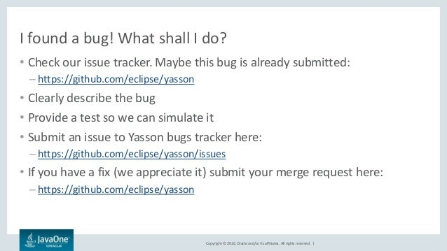 Copyright © 2016, Oracle and/or its affiliates. All rights reserved.   I found a bug! What shall I do? • Check our issue t...