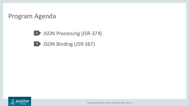 Copyright © 2016, Oracle and/or its affiliates. All rights reserved.   Program Agenda JSON Processing (JSR-374) JSON Bindi...