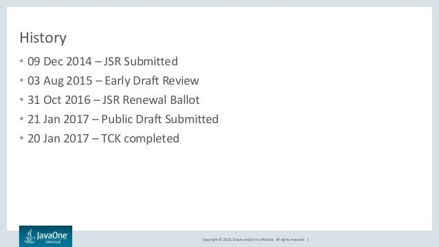 Copyright © 2016, Oracle and/or its affiliates. All rights reserved.   History • 09 Dec 2014 – JSR Submitted • 03 Aug 2015...