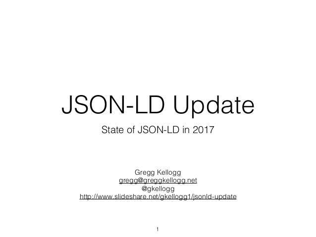 JSON-LD Update State of JSON-LD in 2017 1 Gregg Kellogg