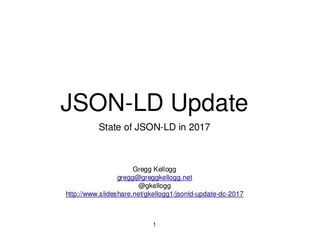 JSON-LD Update State of JSON-LD in 2017 1 Gregg Kellogg gregg@greggkellogg.net @gkellogg http://www.slideshare.net/gkellog...