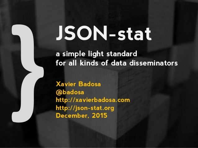 JSON-stat a simple light standard for all kinds of data disseminators Xavier Badosa @badosa http://xavierbadosa.com http:/...