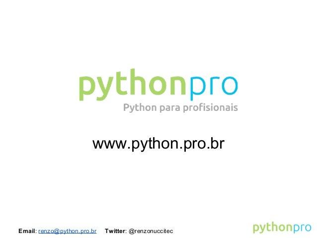 www.python.pro.br  Email: renzo@python.pro.br  Twitter: @renzonuccitec