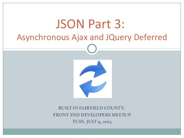 BUILT IN FAIRFIELD COUNTY: FRONT END DEVELOPERS MEETUP TUES. JULY 9, 2013 JSON Part 3: Asynchronous Ajax and JQuery Deferr...