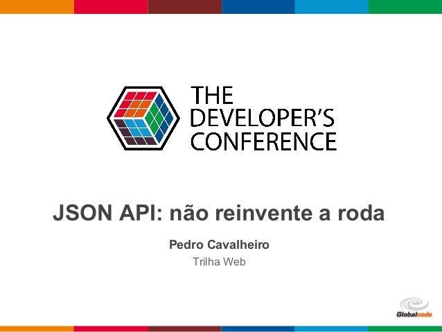 Globalcode – Open4education JSON API: não reinvente a roda Pedro Cavalheiro Trilha Web