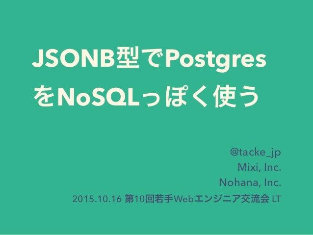 JSONB型でPostgres をNoSQLっぽく使う @tacke_jp Mixi, Inc. Nohana, Inc. 2015.10.16 第10回若手Webエンジニア交流会 LT