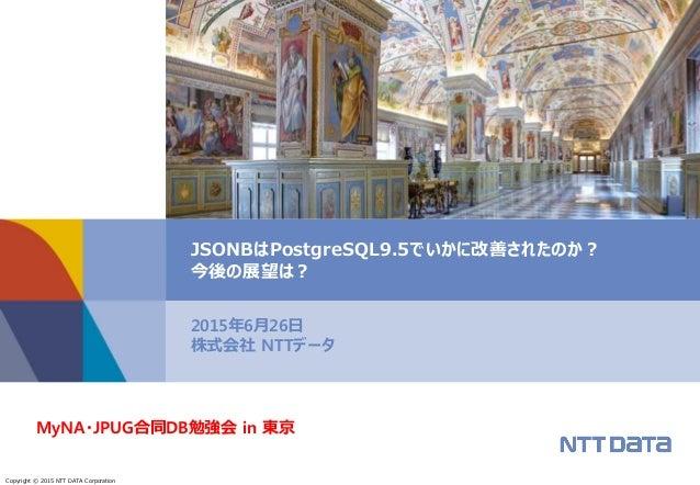 Copyright © 2015 NTT DATA Corporation 2015年6月26日 株式会社 NTTデータ JSONBはPostgreSQL9.5でいかに改善されたのか? 今後の展望は? MyNA・JPUG合同DB勉強会 in 東京