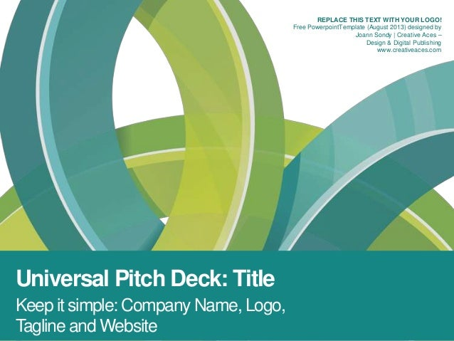 Universal Pitch Deck: Title Keep it simple: Company Name, Logo, Tagline and Website REPLACE THIS TEXT WITH YOUR LOGO! Free...
