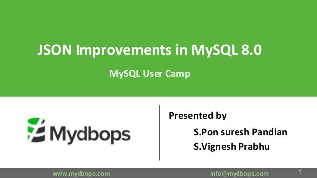 JSON Improvements in MySQL 8.0 MySQL User Camp Presented by S.Pon suresh Pandian S.Vignesh Prabhu www.mydbops.com info@myd...