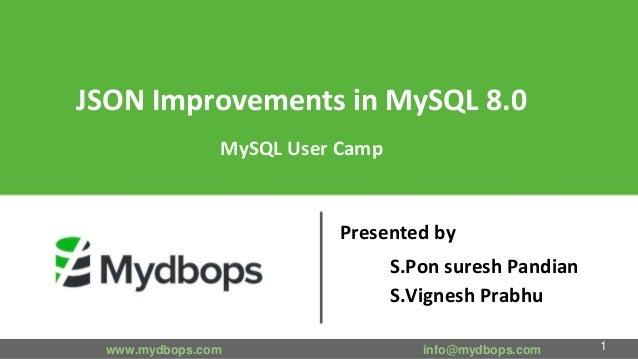JSON Improvements in MySQL 8.0 MySQL User Camp Presented by S.Pon suresh Pandian S.Vignesh Prabhu www.mydbops.com info@myd...