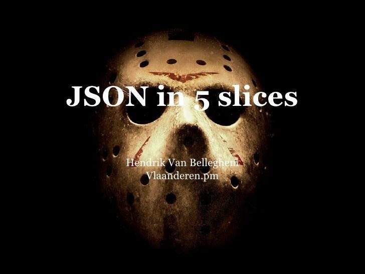 JSON in 5 slices      Hendrik Van Belleghem        Vlaanderen.pm