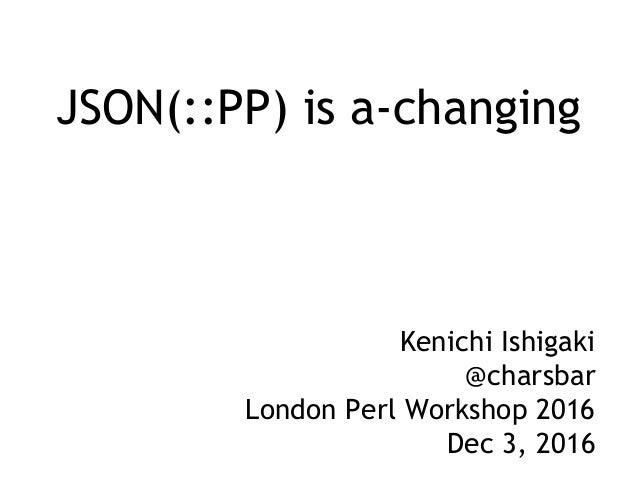 JSON(::PP) is a-changing Kenichi Ishigaki @charsbar London Perl Workshop 2016 Dec 3, 2016