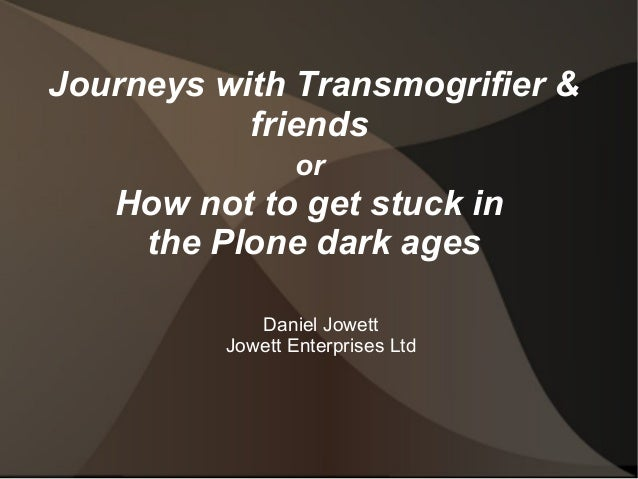 Journeys with Transmogrifier &  friends  or  How not to get stuck in  the Plone dark ages  Daniel Jowett  Jowett Enterpris...