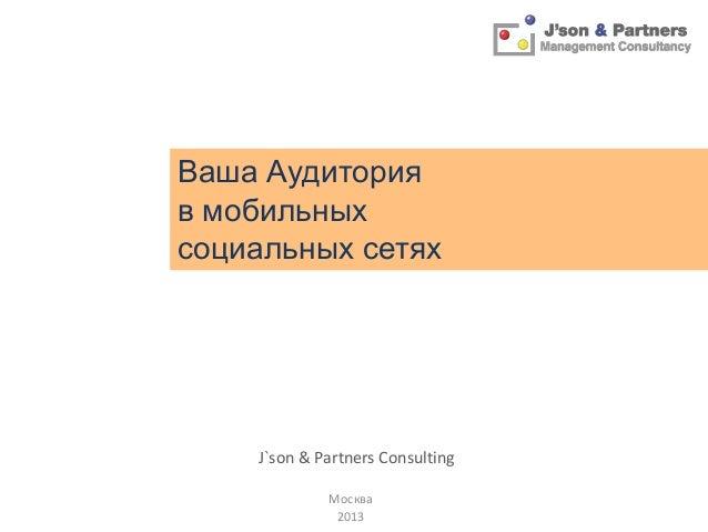 Ваша Аудитория в мобильных социальных сетях  J`son & Partners Consulting Москва 2013