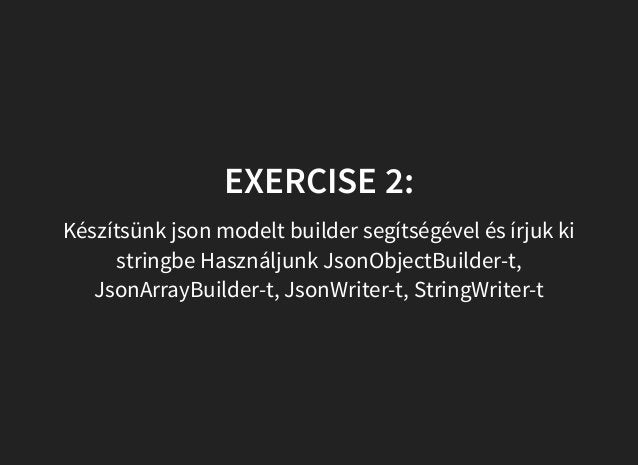 EXERCISE 2: Készítsünk json modelt builder segítségével és írjuk ki stringbe Használjunk JsonObjectBuilder-t, JsonArrayBui...
